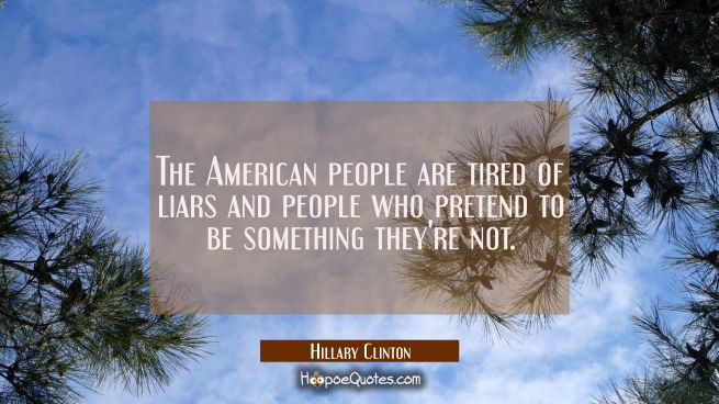 The American people are tired of liars and people who pretend to be something they're not.