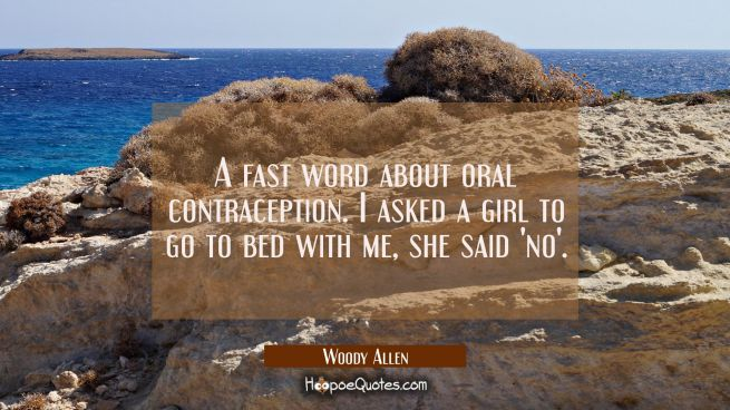 A fast word about oral contraception. I asked a girl to go to bed with me she said 'no'.