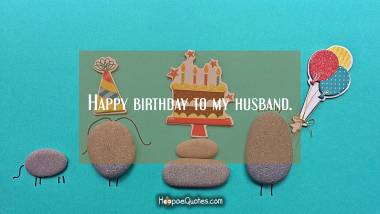 Happy birthday to my husband. Quotes