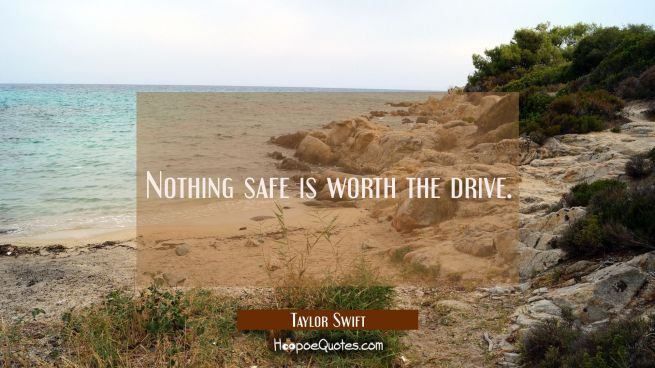 Nothing safe is worth the drive.