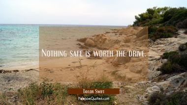 Nothing safe is worth the drive. Taylor Swift Quotes