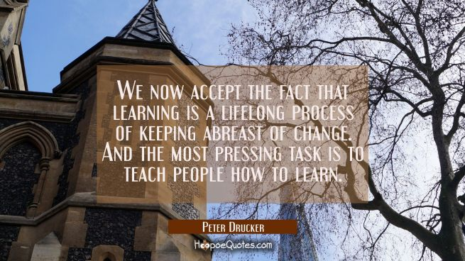We now accept the fact that learning is a lifelong process of keeping abreast of change. And the mo