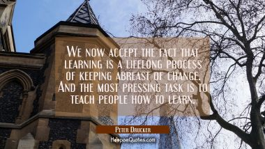We now accept the fact that learning is a lifelong process of keeping abreast of change. And the mo Peter Drucker Quotes