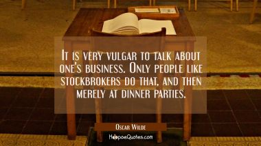 It is very vulgar to talk about one's business. Only people like stockbrokers do that, and then merely at dinner parties.