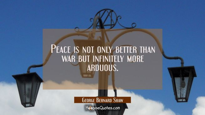Peace is not only better than war but infinitely more arduous.