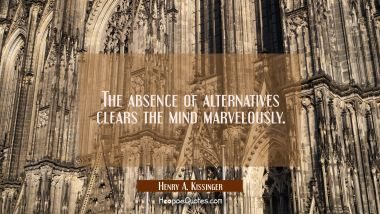 The absence of alternatives clears the mind marvelously. Henry A. Kissinger Quotes