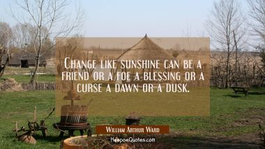 Change like sunshine can be a friend or a foe a blessing or a curse a dawn or a dusk.