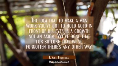 The idea that to make a man work you've got to hold gold in front of his eyes is a growth not an ax