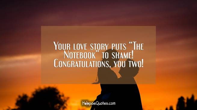 "Your love story puts ""The Notebook"" to shame! Congratulations, you two!"