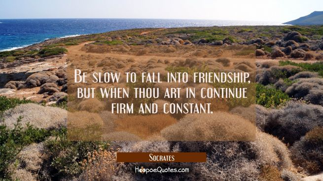 Be slow to fall into friendship, but when thou art in continue firm and constant.