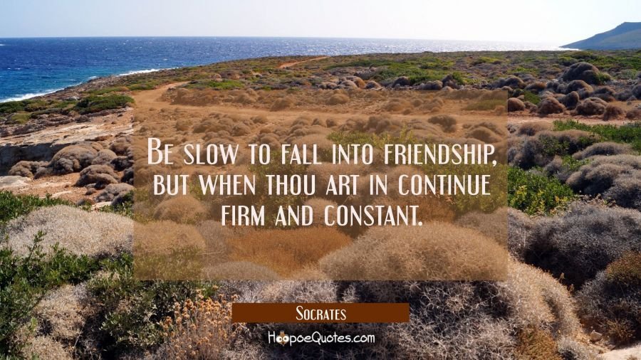 Be slow to fall into friendship, but when thou art in continue firm and constant. Socrates Quotes