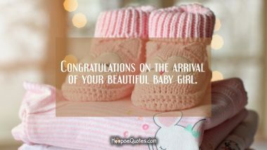 Congratulations on the arrival of your beautiful baby girl. New Baby Quotes