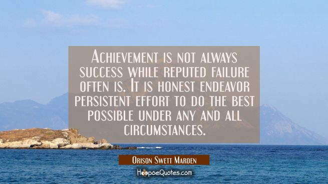 Achievement is not always success while reputed failure often is. It is honest endeavor persistent