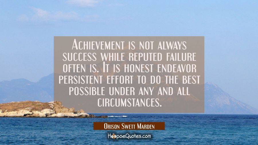 Achievement is not always success while reputed failure often is. It is honest endeavor persistent Orison Swett Marden Quotes