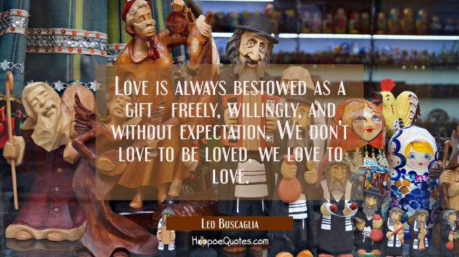 Love is always bestowed as a gift - freely willingly and without expectation. We don't love to be l