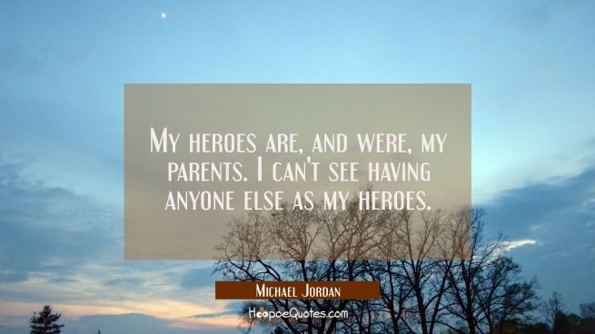 My heroes are and were my parents. I can't see having anyone else as my heroes.