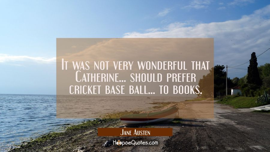 It was not very wonderful that Catherine . . . should prefer cricket base ball . . . to books. Jane Austen Quotes