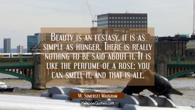 Beauty is an ecstasy, it is as simple as hunger. There is really nothing to be said about it. It is W. Somerset Maugham Quotes