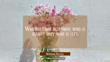 War does not determine who is right - only who is left. Bertrand Russell Quotes