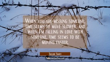 When you are missing someone, time seems to move slower, and when I'm falling in love with someone, time seems to be moving faster. Taylor Swift Quotes