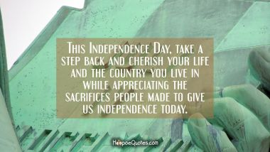This Independence Day, take a step back and cherish your life and the country you live in while appreciating the sacrifices people made to give us independence today. Independence Day Quotes