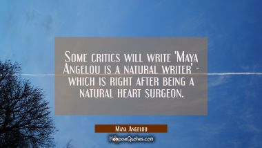 Some critics will write 'Maya Angelou is a natural writer' - which is right after being a natural h Maya Angelou Quotes