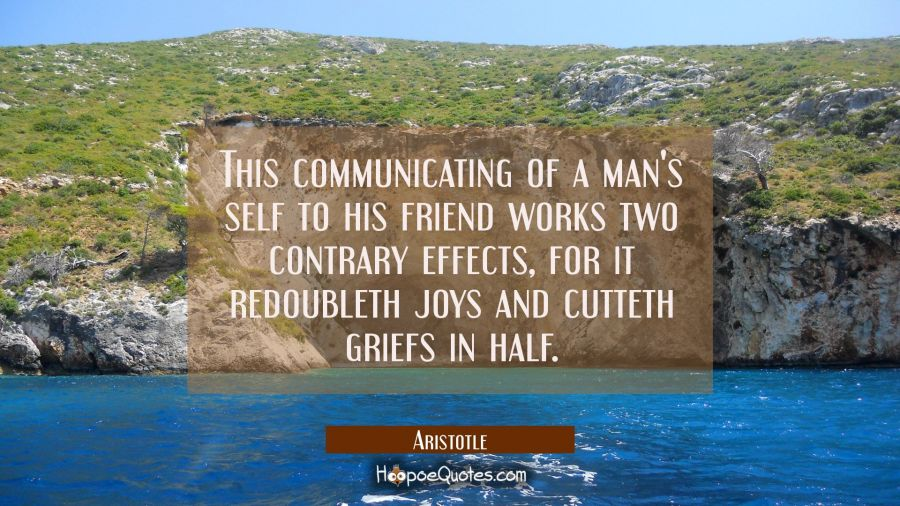 This communicating of a man's self to his friend works two contrary effects, for it redoubleth joys Aristotle Quotes