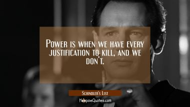 Power is when we have every justification to kill, and we don't. Movie Quotes Quotes