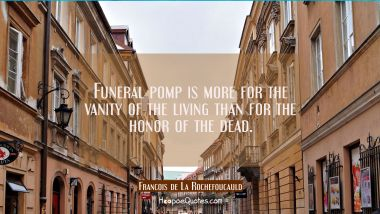 Funeral pomp is more for the vanity of the living than for the honor of the dead. Francois de La Rochefoucauld Quotes