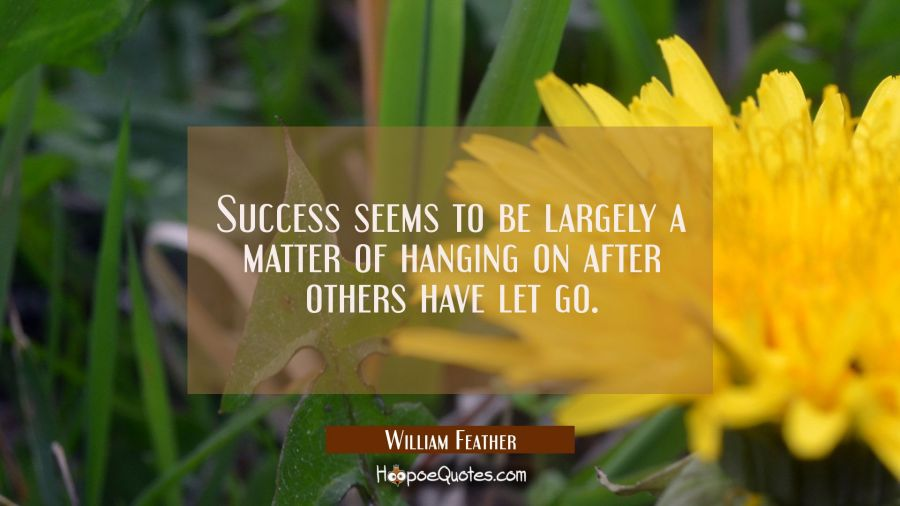 Success seems to be largely a matter of hanging on after others have let go. William Feather Quotes