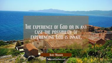 The experience of God or in any case the possibility of experiencing God is innate.