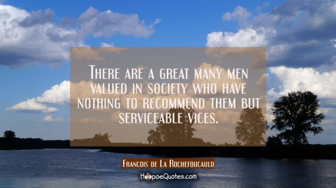 There are a great many men valued in society who have nothing to recommend them but serviceable vic