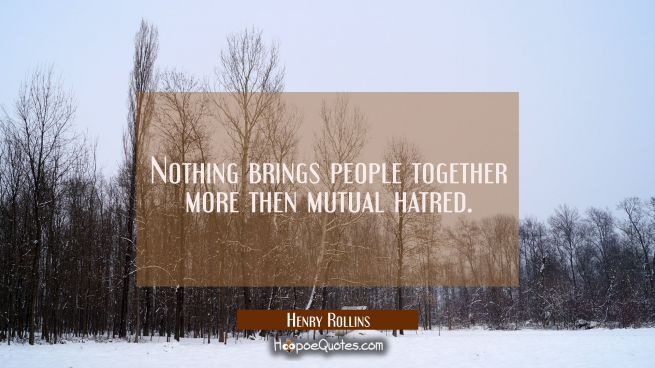 Nothing brings people together more then mutual hatred.