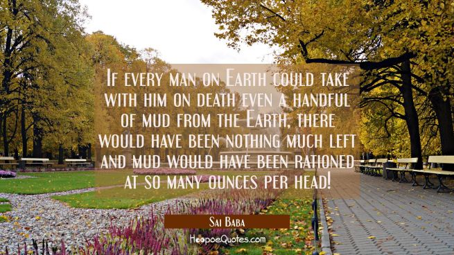 If every man on Earth could take with him on death even a handful of mud from the Earth there would