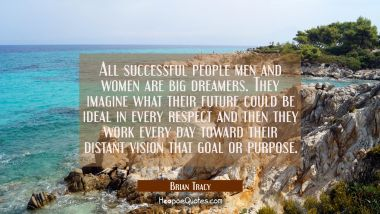 All successful people men and women are big dreamers. They imagine what their future could be ideal