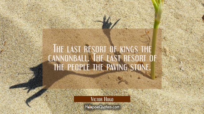 The last resort of kings the cannonball. The last resort of the people the paving stone.