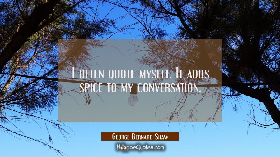 I often quote myself. It adds spice to my conversation. George Bernard Shaw Quotes