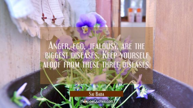 Anger ego jealousy are the biggest diseases Keep yourself aloof from these three diseases.