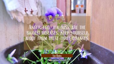 Anger ego jealousy are the biggest diseases Keep yourself aloof from these three diseases. Sai Baba Quotes