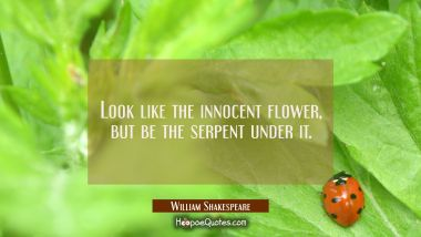 Look like the innocent flower, but be the serpent under it.