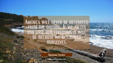 America will never be destroyed from the outside. If we falter and lose our freedoms it will be bec
