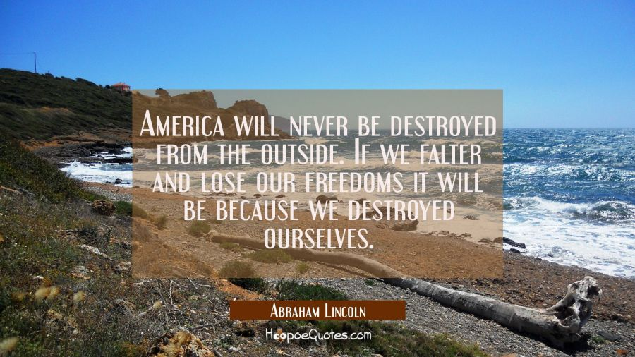 America will never be destroyed from the outside. If we falter and lose our freedoms it will be bec Abraham Lincoln Quotes