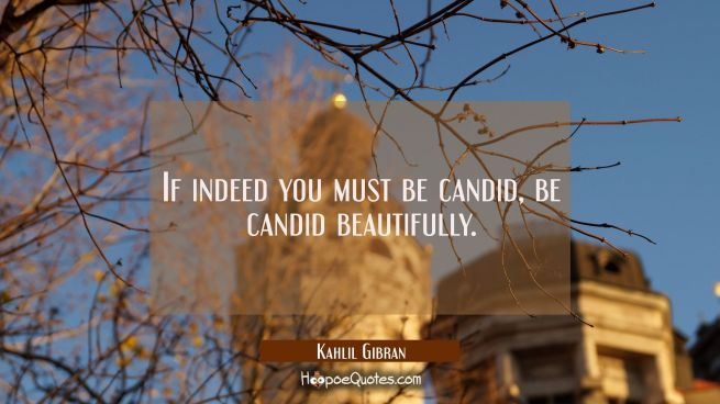 If indeed you must be candid, be candid beautifully.