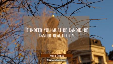 If indeed you must be candid, be candid beautifully. Kahlil Gibran Quotes