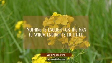 Nothing is enough for the man to whom enough is to little.
