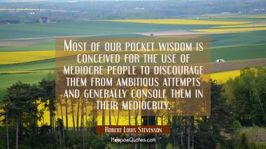 Most of our pocket wisdom is conceived for the use of mediocre people to discourage them from ambit Robert Louis Stevenson Quotes