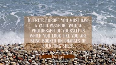 To enter Europe you must have a valid passport with a photograph of yourself in which you look like Dave Barry Quotes