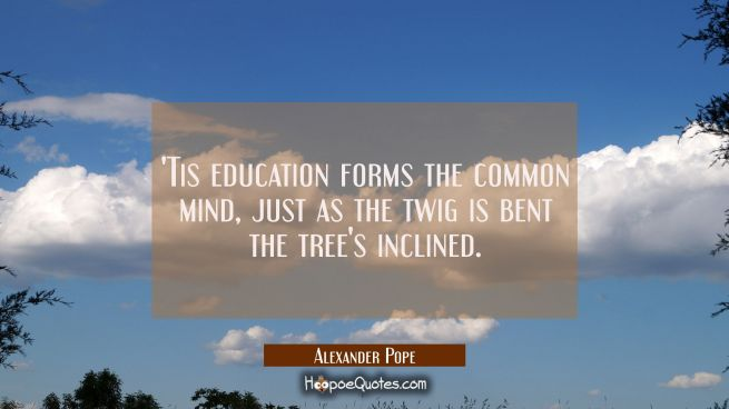 Tis education forms the common mind, just as the twig is bent the tree's inclined.