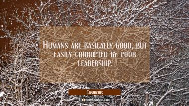 Humans are basically good but easily corrupted by poor leadership