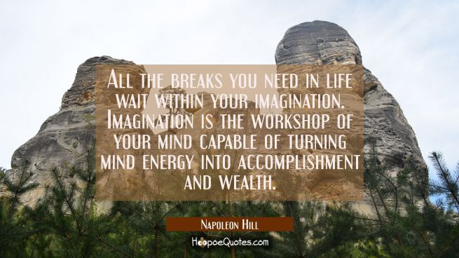 All the breaks you need in life wait within your imagination Imagination is the workshop of your mi